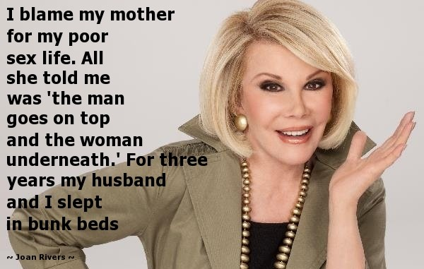 """""""I blame my mother for my poor sex life. All she told me was 'the man goes on top and the woman underneath.' For three years my husband and I slept in bunk beds."""" - Joan Rivers caravane beauty"""